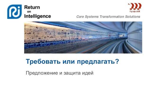 Core Systems Transformation Solutions Требовать или предлагать? Предложение и защита идей