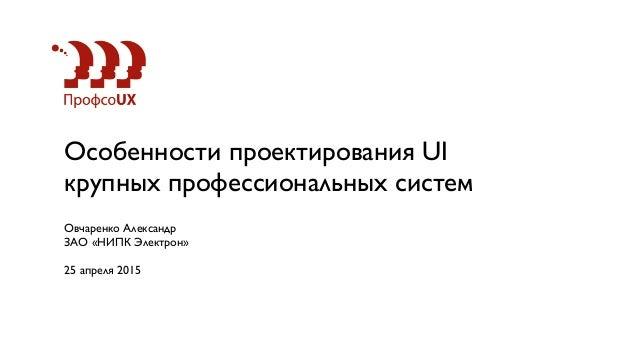 Особенности проектирования UI крупных профессиональных систем Овчаренко Александр ЗАО «НИПК Электрон» 25 апреля 2015