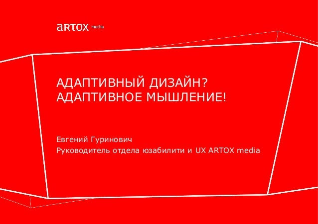 АДАПТИВНЫЙ ДИЗАЙН?АДАПТИВНОЕ МЫШЛЕНИЕ!Евгений ГуриновичРуководитель отдела юзабилити и UX ARTOX media