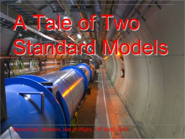 1 A Tale of Two Standard Models Steve King, Shanklin, Isle of Wight, 13th April, 2015