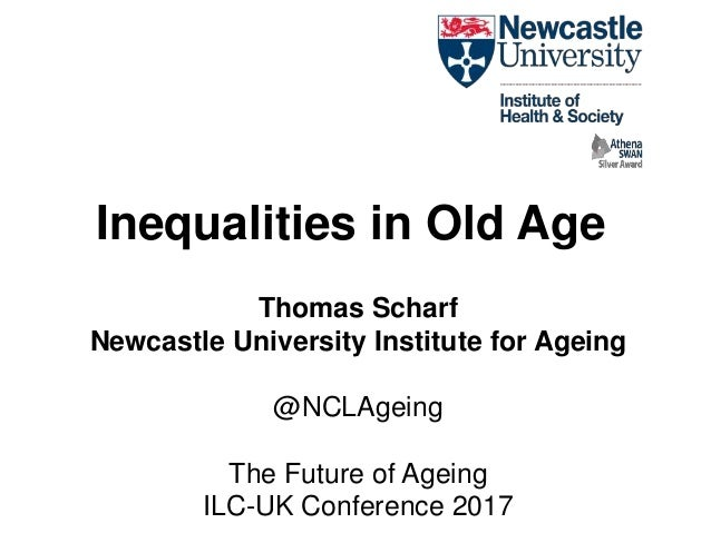 Inequalities in Old Age Thomas Scharf Newcastle University Institute for Ageing @NCLAgeing The Future of Ageing ILC-UK Con...