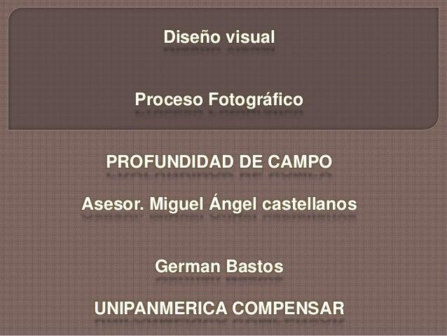 Diseño visual Proceso Fotográfico PROFUNDIDAD DE CAMPO Asesor. Miguel Ángel castellanos German Bastos UNIPANMERICA COMPENS...