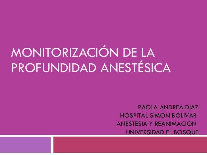 MONITORIZACIÓN DE LA  PROFUNDIDAD ANESTÉSICA PAOLA ANDREA DIAZ HOSPITAL SIMON BOLIVAR  ANESTESIA Y REANIMACION  UNIVERSIDA...