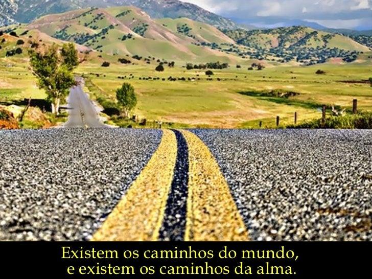 Existem os caminhos do mundo, e existem os caminhos da alma.