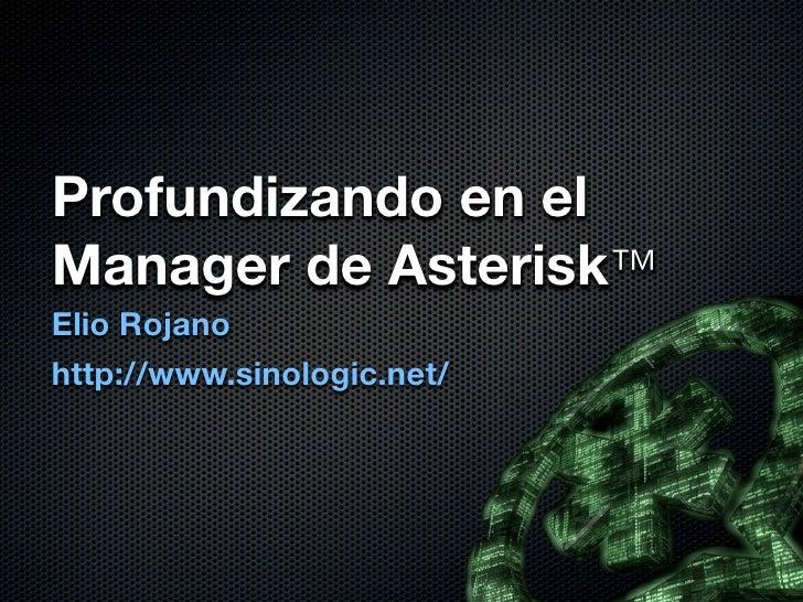 Profundizando en elManager de Asterisk™Elio Rojanohttp://www.sinologic.net/