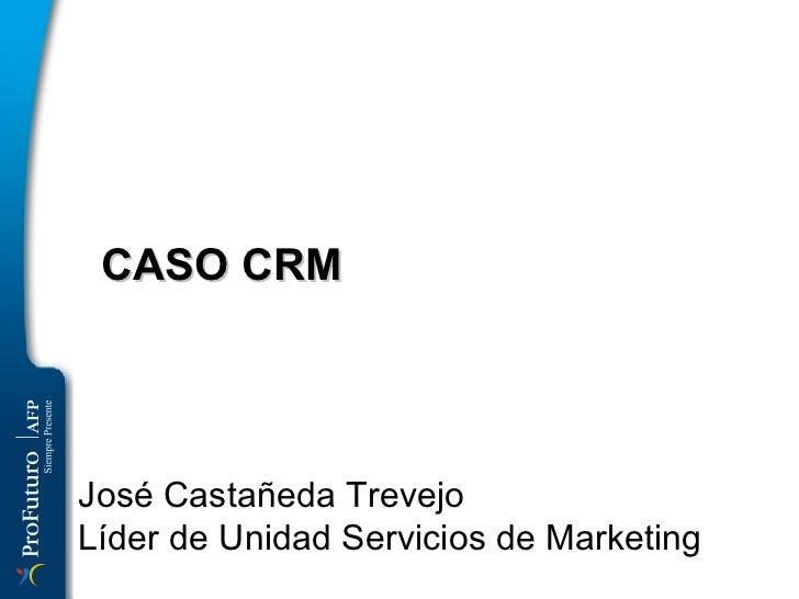 CASO CRM  José Castañeda Trevejo Líder de Unidad Servicios de Marketing