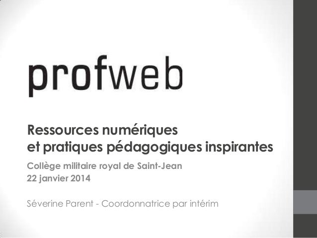 Ressources numériques et pratiques pédagogiques inspirantes Collège militaire royal de Saint-Jean 22 janvier 2014 Séverine...