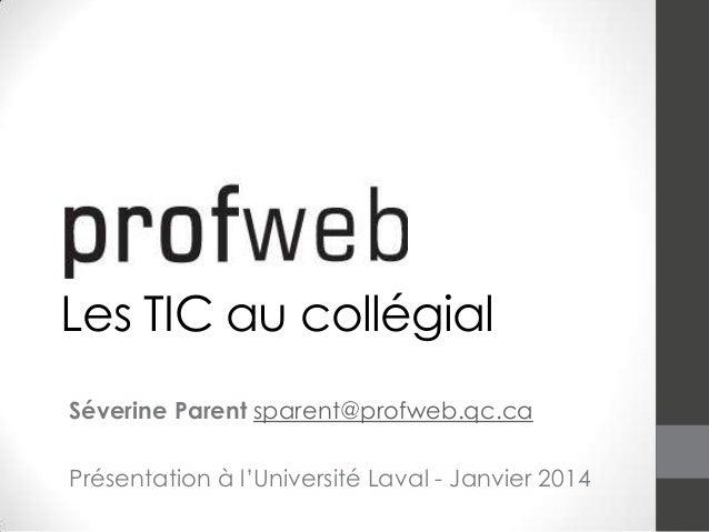Les TIC au collégial Séverine Parent sparent@profweb.qc.ca Présentation à l'Université Laval - Janvier 2014