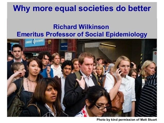 Photo by kind permission of Matt Stuart Why more equal societies do better Richard Wilkinson Emeritus Professor of Social ...