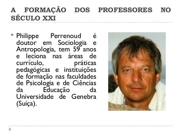 A FORMAÇÃO SÉCULO XXI   DOS  Philippe Perrenoud é doutor em Sociologia e Antropologia, tem 59 anos e leciona nas áreas de...