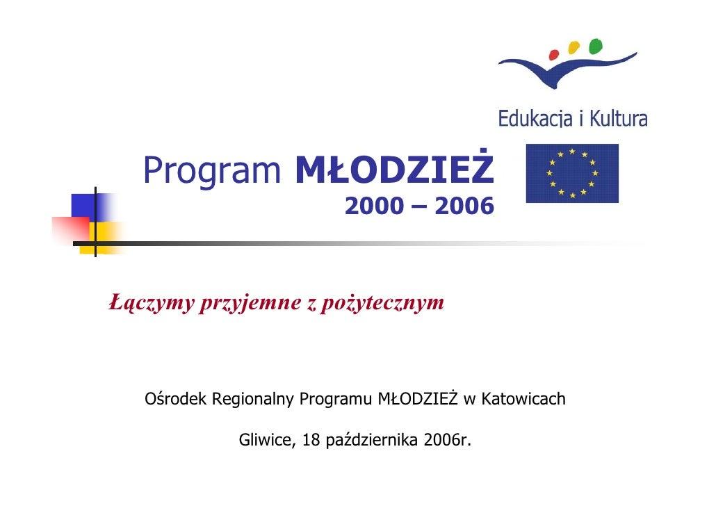 Program MŁODZIEŻ                           2000 – 2006    Łączymy przyjemne z pożytecznym      Ośrodek Regionalny Programu...
