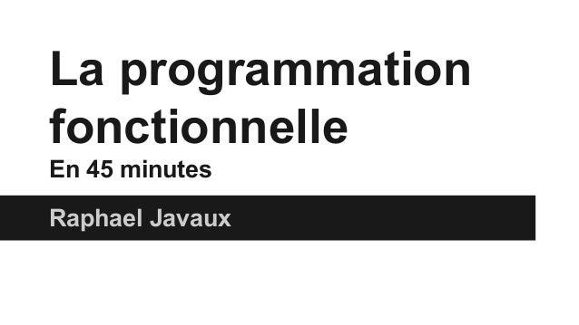 La programmation fonctionnelle En 45 minutes Raphael Javaux