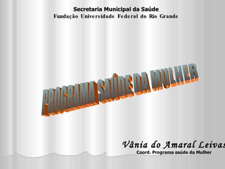 PROGRAMA SAÚDE DA MULHER Secretaria Municipal da Saúde Fundação Universidade Federal do Rio Grande Vânia do Amaral Leivas ...