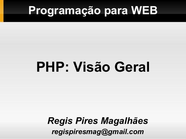 Programação para WEBRegis Pires Magalhãesregispiresmag@gmail.comPHP: Visão Geral