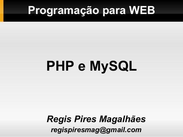 Programação para WEBRegis Pires Magalhãesregispiresmag@gmail.comPHP e MySQL
