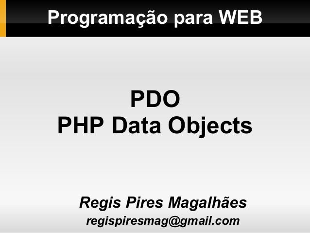 Programação para WEBRegis Pires Magalhãesregispiresmag@gmail.comPDOPHP Data Objects
