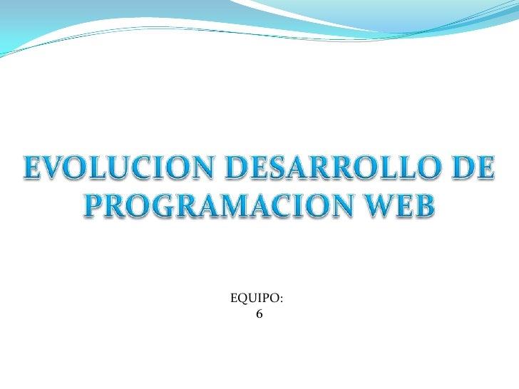 EVOLUCION DESARROLLO DE PROGRAMACION WEB<br />EQUIPO:<br />6<br />