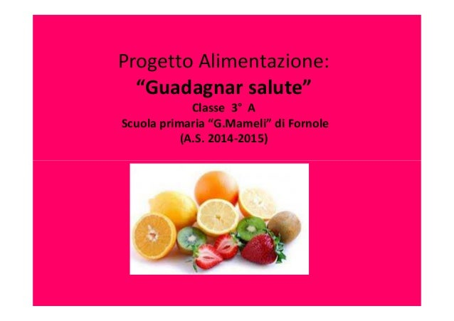 """Progetto Alimentazione: """"Guadagnar salute"""" Classe 3° A Scuola primaria """"G.Mameli"""" di Fornole (A.S. 2014-2015)"""