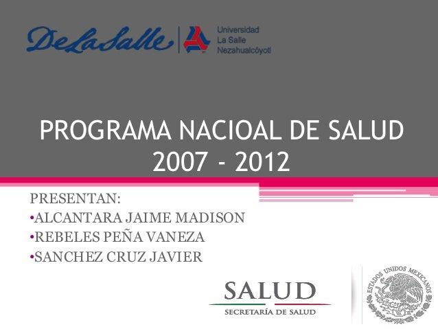 PROGRAMA NACIOAL DE SALUD 2007 - 2012 PRESENTAN: •ALCANTARA JAIME MADISON •REBELES PEÑA VANEZA •SANCHEZ CRUZ JAVIER