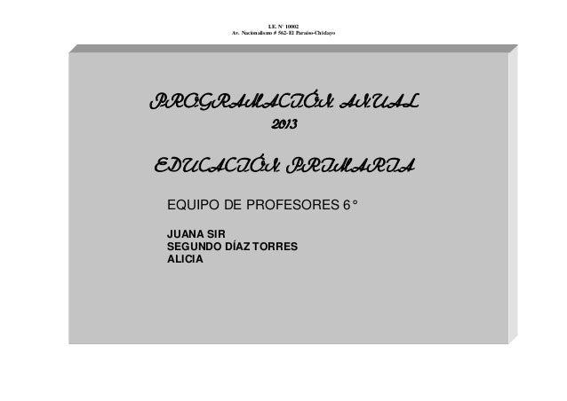I.E. N° 10002 Av. Nacionalismo # 562- El Paraíso-Chiclayo PROGRAMACIÓN ANUAL 2013 EDUCACIÓN PRIMARIA EQUIPO DE PROFESORES ...