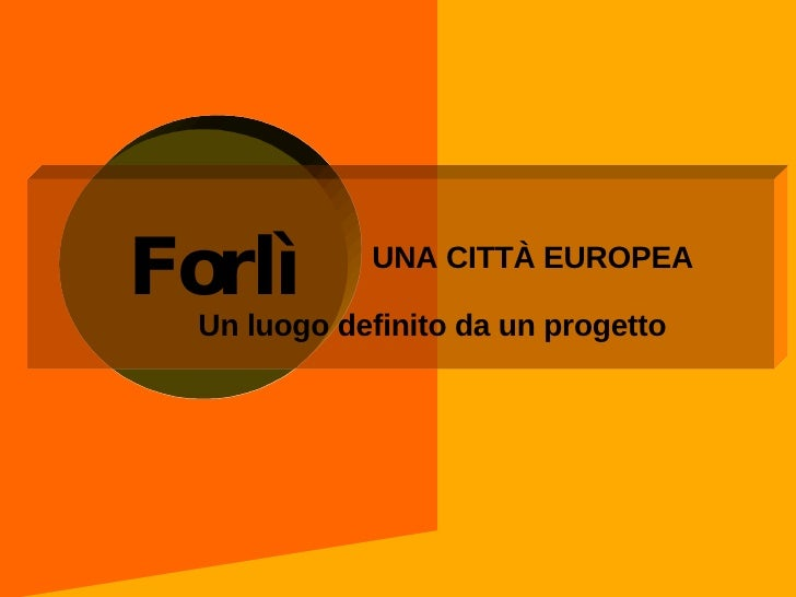 UNA CITTÀ EUROPEA  Un luogo definito da un progetto Forlì