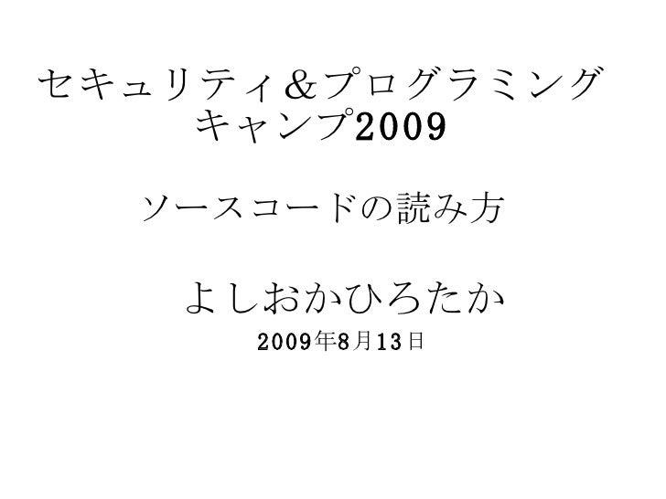 セキュリティ&プログラミングキャンプ 2009 ソースコードの読み方 よしおかひろたか 2009 年 8 月 13 日
