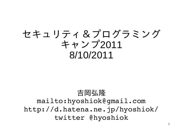 セキュリティ&プログラミング    キャンプ2011     8/10/2011            吉岡弘隆   mailto:hyoshiok@gmail.comhttp://d.hatena.ne.jp/hyoshiok/       ...