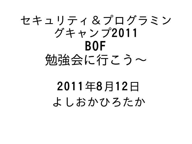 セキュリティ&プログラミン   グキャンプ2011     BOF  勉強会に行こう〜  2011年8月12日  よしおかひろたか