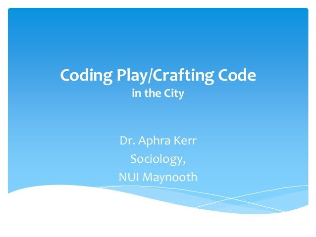 Coding Play/Crafting Code in the City  Dr. Aphra Kerr Sociology, NUI Maynooth