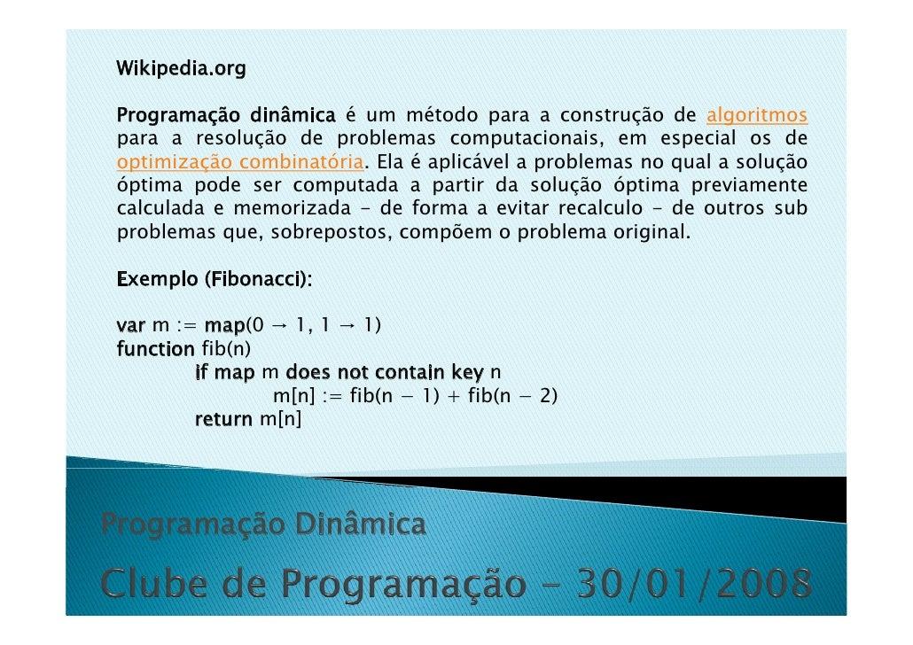Wikipedia.org  Programação dinâmica é um método para a construção de algoritmos para a resolução de problemas computaciona...