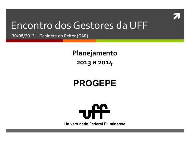  Encontro dos Gestores da UFF 30/08/2013 – Gabinete do Reitor (GAR) PROGEPE Planejamento 2013 a 2014