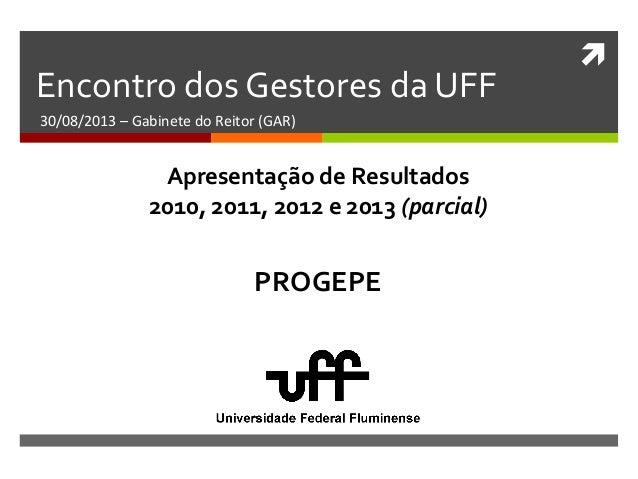  Encontro dos Gestores da UFF 30/08/2013 – Gabinete do Reitor (GAR) PROGEPE Apresentação de Resultados 2010, 2011, 2012 e...