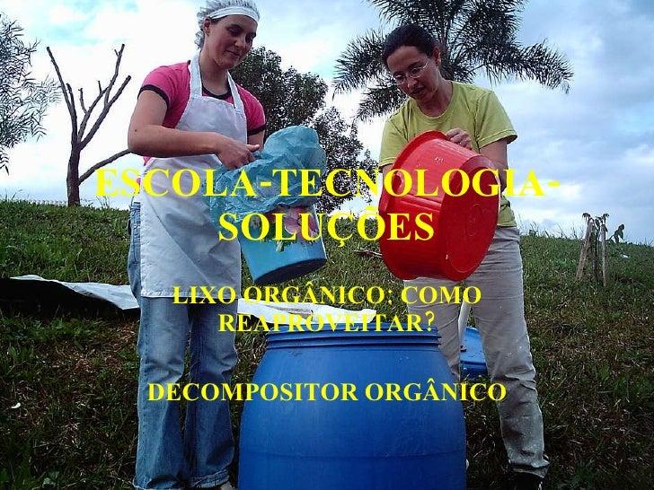 ESCOLA-TECNOLOGIA-SOLUÇÕES LIXO ORGÂNICO: COMO REAPROVEITAR? DECOMPOSITOR ORGÂNICO