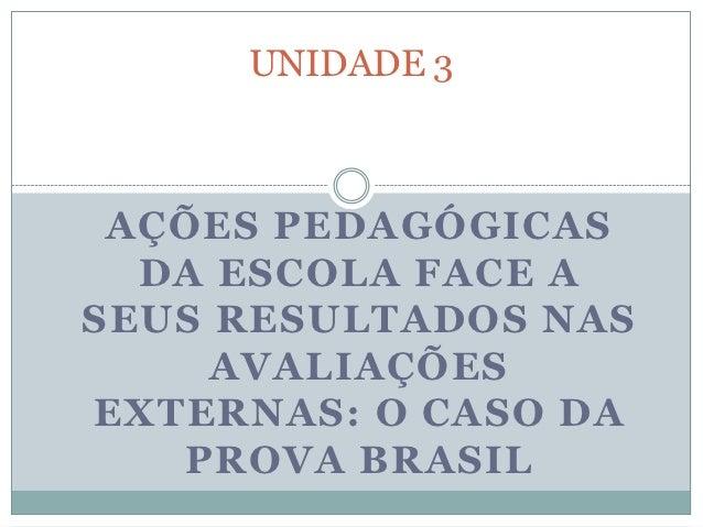 UNIDADE 3 AÇÕES PEDAGÓGICAS  DA ESCOLA FACE ASEUS RESULTADOS NAS     AVALIAÇÕESEXTERNAS: O CASO DA   PROVA BRASIL