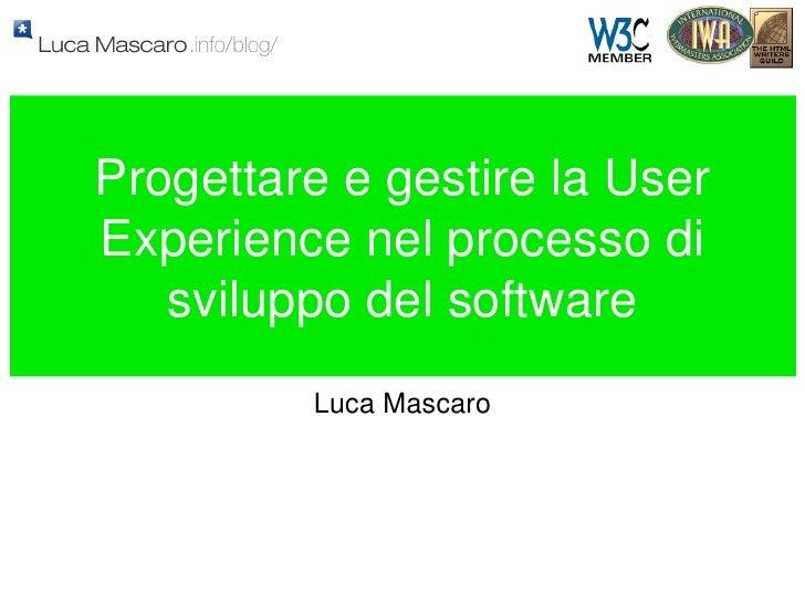 Progettare e gestire la User Experience nel processo di sviluppo del software <ul><li>Luca Mascaro </li></ul>
