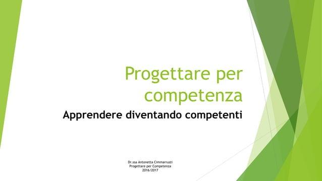 Progettare per competenza Apprendere diventando competenti Dr.ssa Antonetta Cimmarrusti Progettare per Competenza 2016/2017