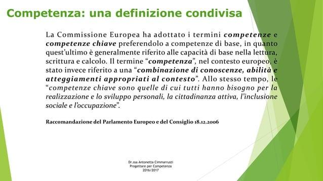 Competenza: una definizione condivisa La Commissione Europea ha adottato i termini competenze e competenze chiave preferen...