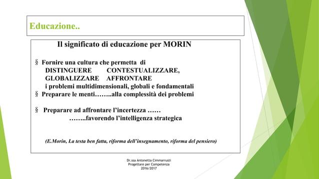 Educazione.. Il significato di educazione per MORIN § Fornire una cultura che permetta di DISTINGUERE CONTESTUALIZZARE, GL...