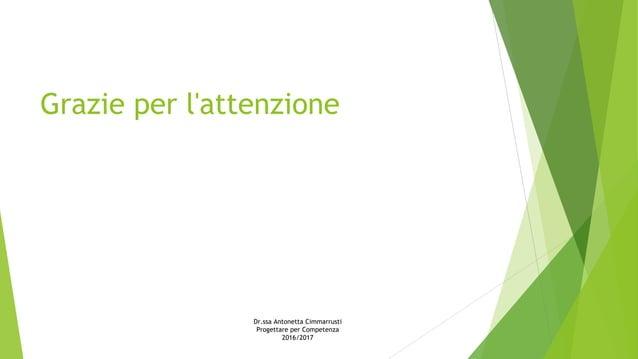 Grazie per l'attenzione Dr.ssa Antonetta Cimmarrusti Progettare per Competenza 2016/2017