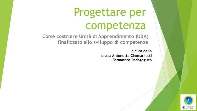Progettare per competenza Come costruire Unità di Apprendimento (UdA) finalizzato allo sviluppo di competenze a cura della...