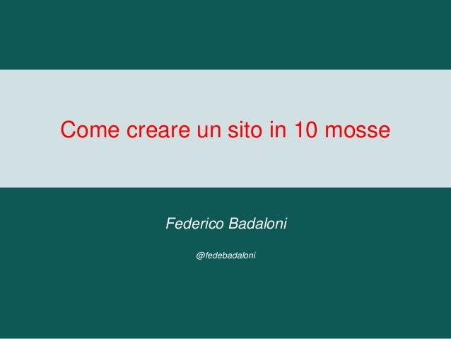 Come creare un sito in 10 mosse Federico Badaloni @fedebadaloni
