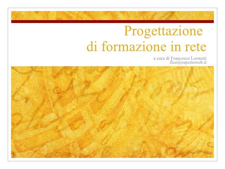 Progettazione  di formazione in rete a cura di Francesco Leonetti [email_address]
