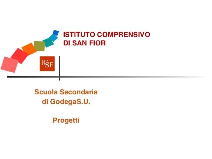 ISTITUTO COMPRENSIVO         DI SAN FIORScuola Secondaria   di GodegaS.U.              Progetti