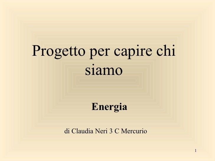 Progetto per capire chi siamo Energia di Claudia Neri 3 C Mercurio
