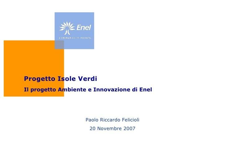 Paolo Riccardo Felicioli 20 Novembre 2007 Progetto Isole Verdi Il progetto Ambiente e Innovazione di Enel