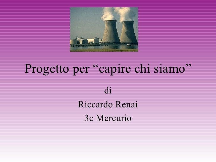 """Progetto per """"capire chi siamo"""" di Riccardo Renai 3c Mercurio"""