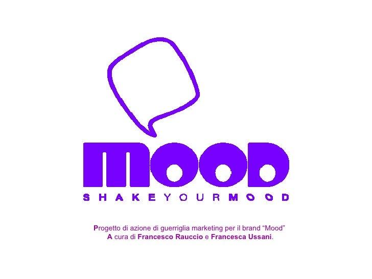 """P rogetto di azione di guerriglia marketing per il brand """"Mood""""  A  cura di  Francesco Rauccio  e  Francesca Ussani ."""