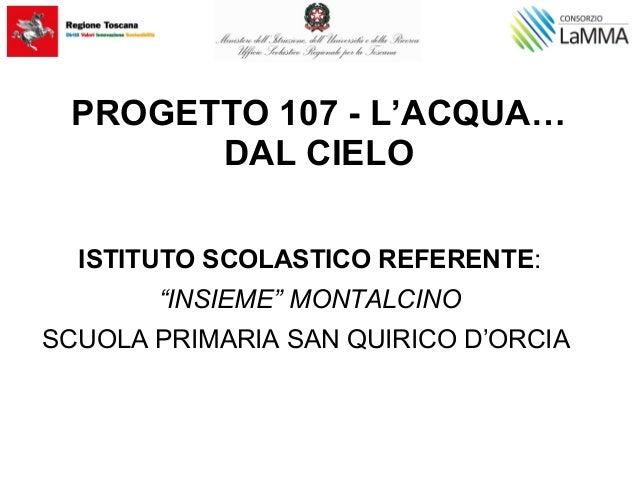 """PROGETTO 107 - L'ACQUA… DAL CIELO ISTITUTO SCOLASTICO REFERENTE: """"INSIEME"""" MONTALCINO SCUOLA PRIMARIA SAN QUIRICO D'ORCIA"""