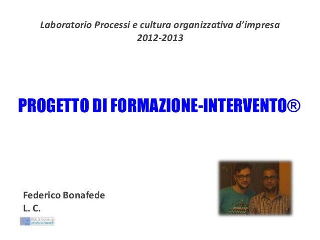Laboratorio Processi e cultura organizzativa d'impresa 2012-2013  PROGETTO DI FORMAZIONE-INTERVENTO®  Federico Bonafede L....