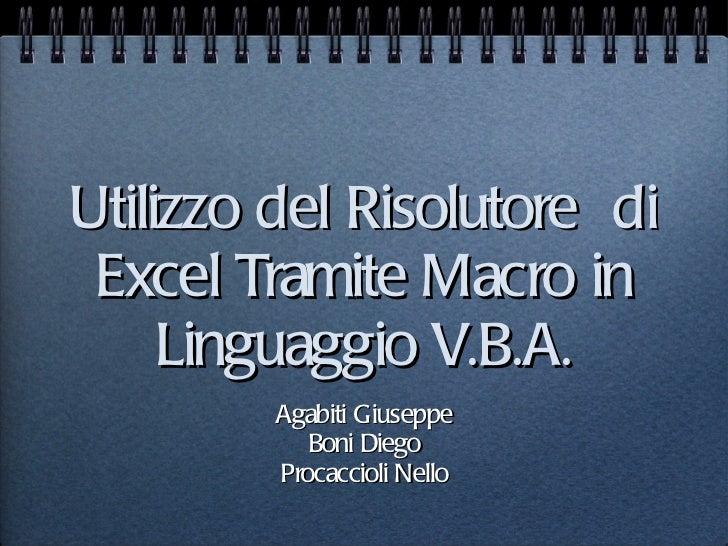 Utilizzo del Risolutore  di Excel Tramite Macro in Linguaggio V.B.A. <ul><li>Agabiti Giuseppe </li></ul><ul><li>Boni Diego...